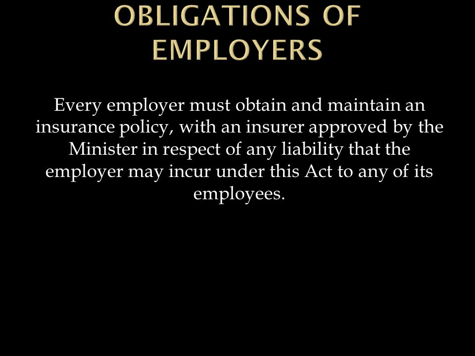 Every employer must obtain and maintain an insurance policy, with an insurer approved by the Minister in respect of any liability that the employer may incur under this Act to any of its employees.