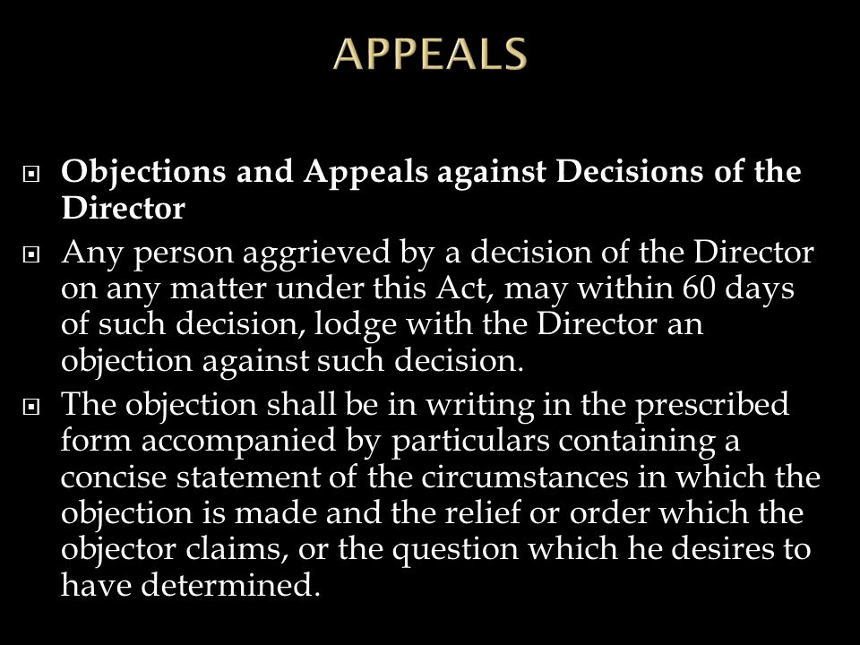  Objections and Appeals against Decisions of the Director  Any person aggrieved by a decision of the Director on any matter under this Act, may within 60 days of such decision, lodge with the Director an objection against such decision.