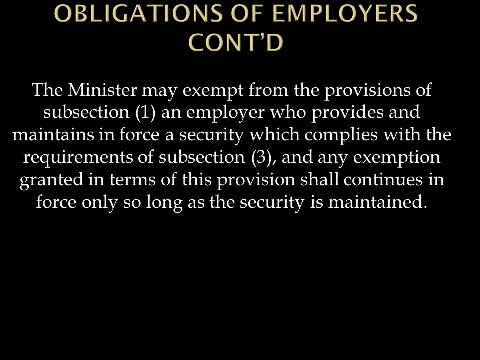 The Minister may exempt from the provisions of subsection (1) an employer who provides and maintains in force a security which complies with the requirements of subsection (3), and any exemption granted in terms of this provision shall continues in force only so long as the security is maintained.