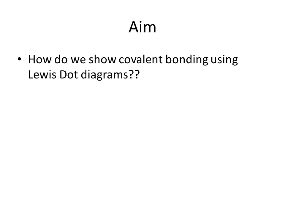 Aim How do we show covalent bonding using Lewis Dot diagrams