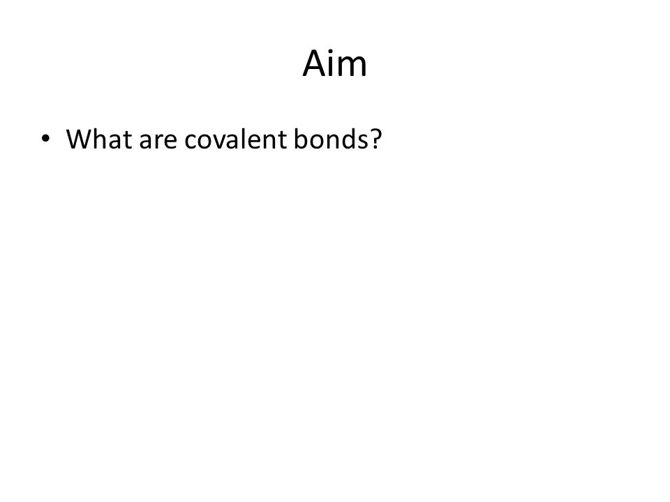 Aim What are covalent bonds