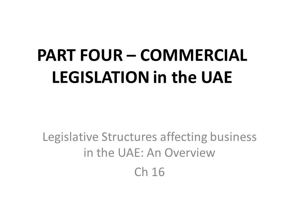 PART FOUR – COMMERCIAL LEGISLATION in the UAE Legislative Structures affecting business in the UAE: An Overview Ch 16