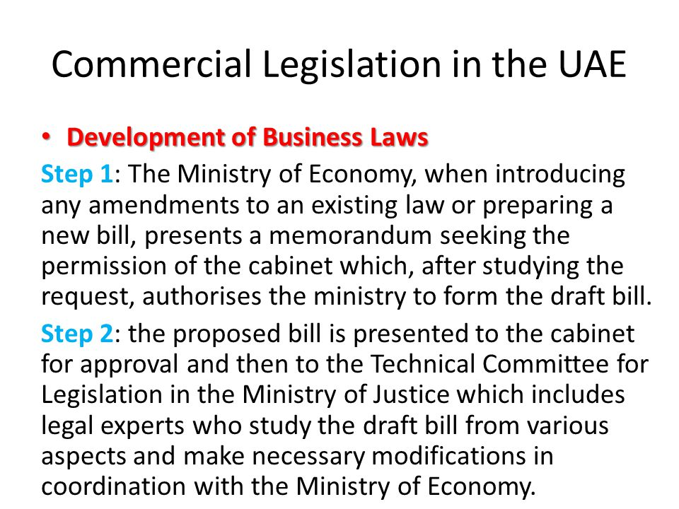 Commercial Legislation in the UAE Development of Business Laws Development of Business Laws Step 1: The Ministry of Economy, when introducing any amendments to an existing law or preparing a new bill, presents a memorandum seeking the permission of the cabinet which, after studying the request, authorises the ministry to form the draft bill.