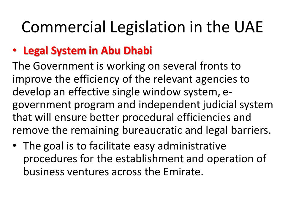 Commercial Legislation in the UAE Legal System in Abu Dhabi Legal System in Abu Dhabi The Government is working on several fronts to improve the efficiency of the relevant agencies to develop an effective single window system, e- government program and independent judicial system that will ensure better procedural efficiencies and remove the remaining bureaucratic and legal barriers.