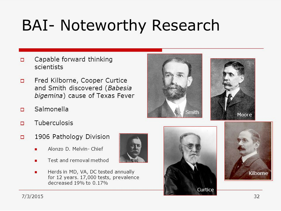BAI- Noteworthy Research  Capable forward thinking scientists  Fred Kilborne, Cooper Curtice and Smith discovered (Babesia bigemina) cause of Texas Fever  Salmonella  Tuberculosis  1906 Pathology Division Alonzo D.