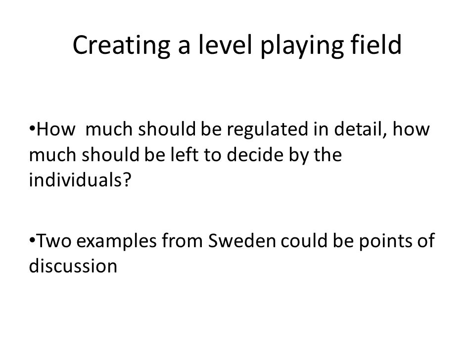 Creating a level playing field How much should be regulated in detail, how much should be left to decide by the individuals.