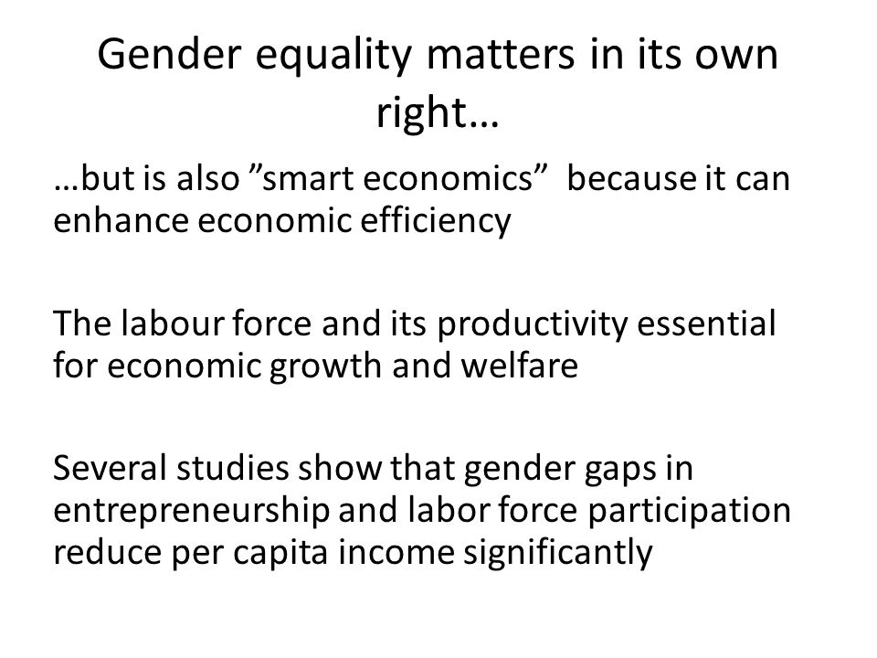 Gender equality matters in its own right… …but is also smart economics because it can enhance economic efficiency The labour force and its productivity essential for economic growth and welfare Several studies show that gender gaps in entrepreneurship and labor force participation reduce per capita income significantly