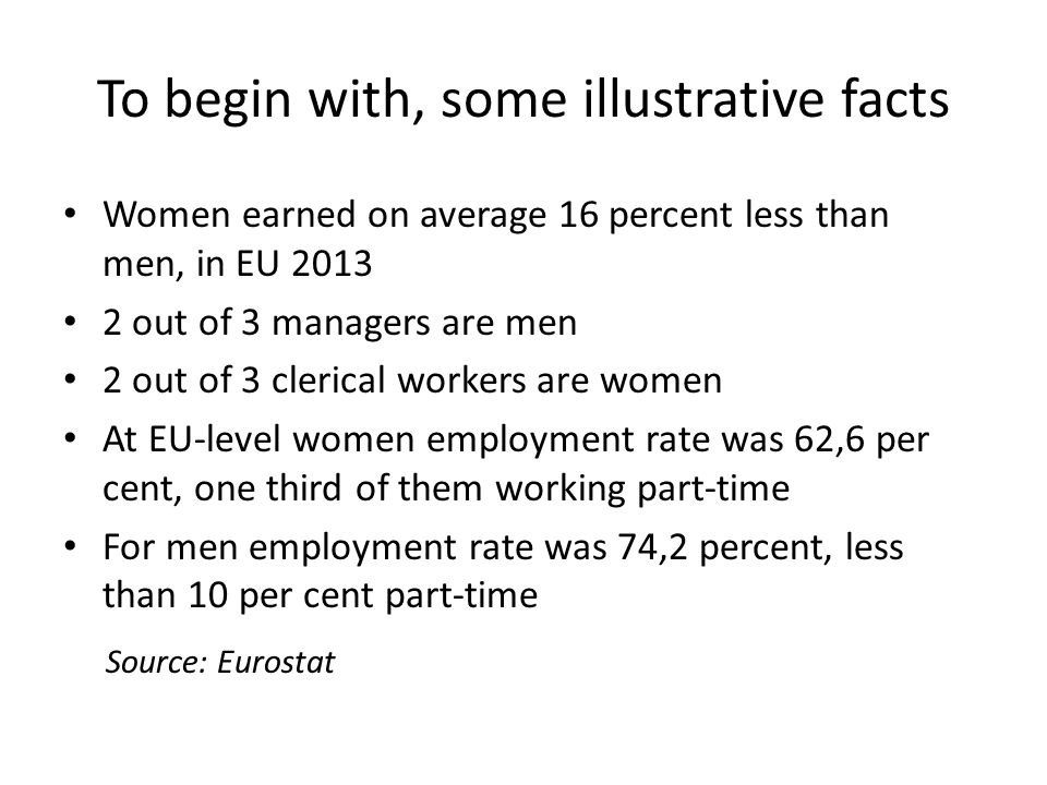To begin with, some illustrative facts Women earned on average 16 percent less than men, in EU out of 3 managers are men 2 out of 3 clerical workers are women At EU-level women employment rate was 62,6 per cent, one third of them working part-time For men employment rate was 74,2 percent, less than 10 per cent part-time Source: Eurostat