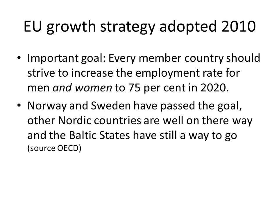 EU growth strategy adopted 2010 Important goal: Every member country should strive to increase the employment rate for men and women to 75 per cent in 2020.