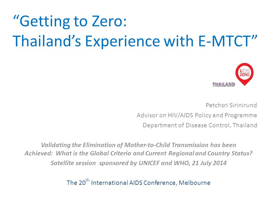 Getting to Zero: Thailand's Experience with E-MTCT Petchsri Sirinirund Advisor on HIV/AIDS Policy and Programme Department of Disease Control, Thailand Validating the Elimination of Mother-to-Child Transmission has been Achieved: What is the Global Criteria and Current Regional and Country Status.