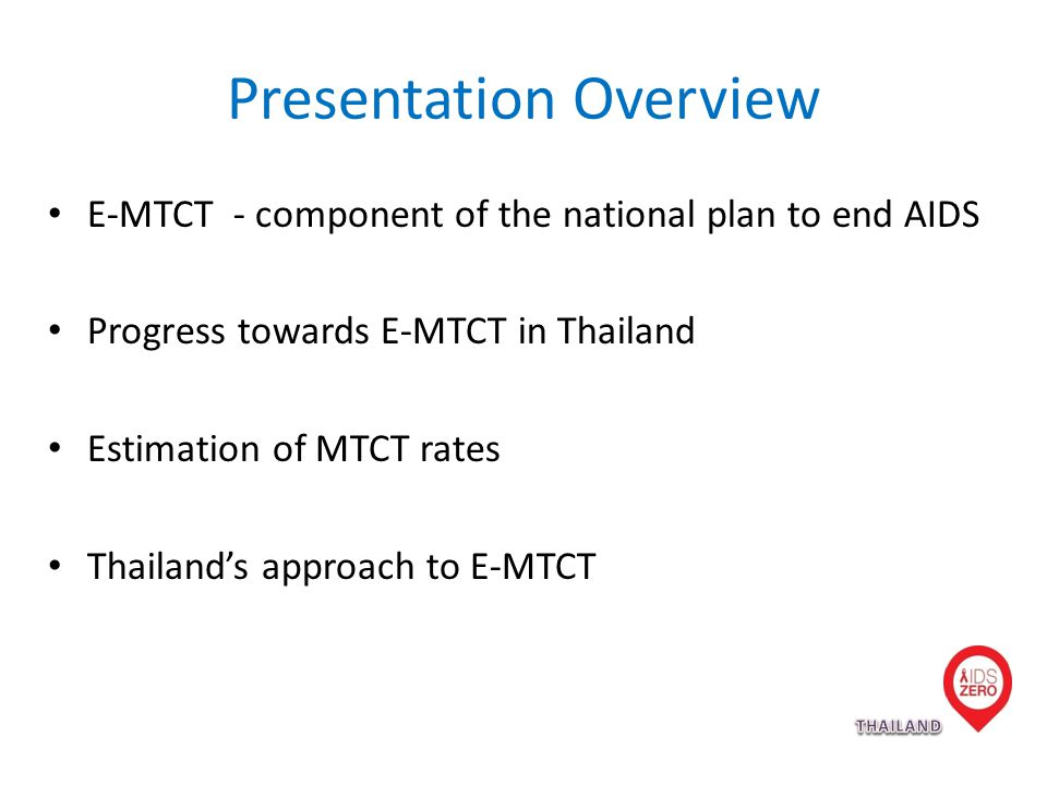 Presentation Overview E-MTCT - component of the national plan to end AIDS Progress towards E-MTCT in Thailand Estimation of MTCT rates Thailand's approach to E-MTCT