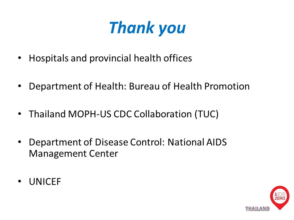 Thank you Hospitals and provincial health offices Department of Health: Bureau of Health Promotion Thailand MOPH-US CDC Collaboration (TUC) Department of Disease Control: National AIDS Management Center UNICEF