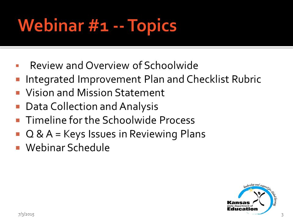  Review and Overview of Schoolwide  Integrated Improvement Plan and Checklist Rubric  Vision and Mission Statement  Data Collection and Analysis  Timeline for the Schoolwide Process  Q & A = Keys Issues in Reviewing Plans  Webinar Schedule 7/3/20153