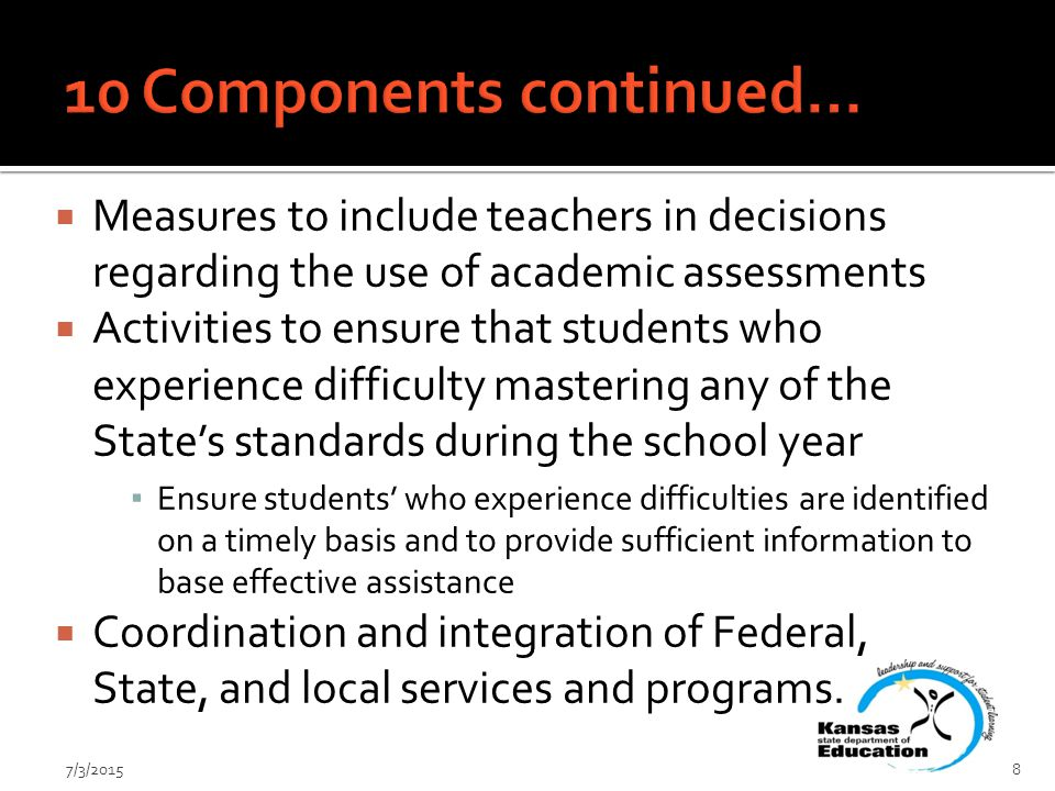  Measures to include teachers in decisions regarding the use of academic assessments  Activities to ensure that students who experience difficulty mastering any of the State's standards during the school year ▪ Ensure students' who experience difficulties are identified on a timely basis and to provide sufficient information to base effective assistance  Coordination and integration of Federal, State, and local services and programs.