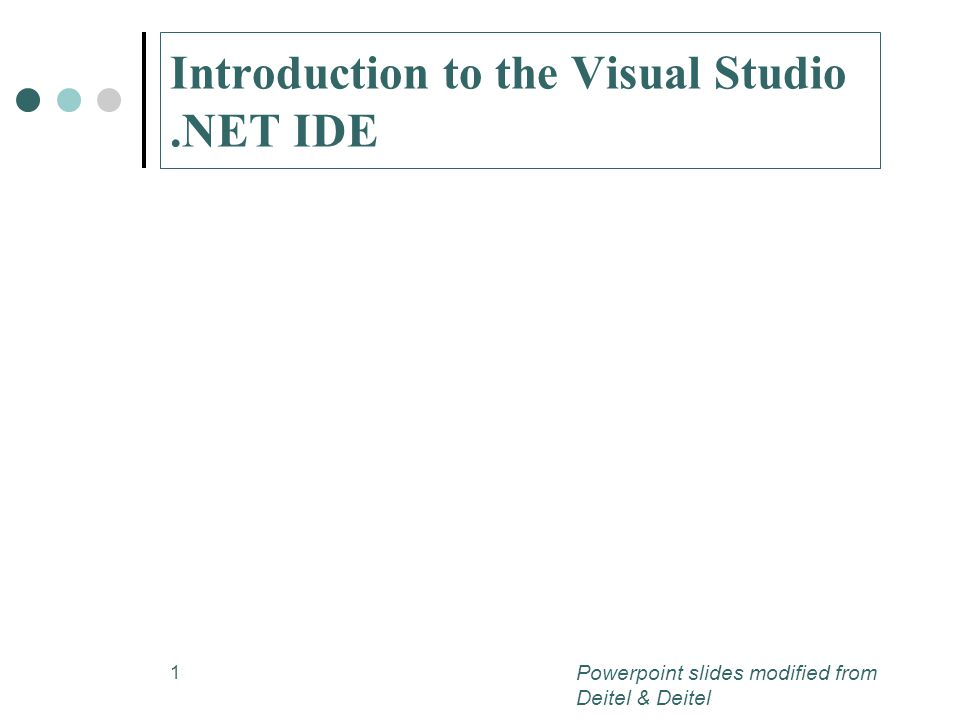 1 Introduction to the Visual Studio.NET IDE Powerpoint slides modified from Deitel & Deitel