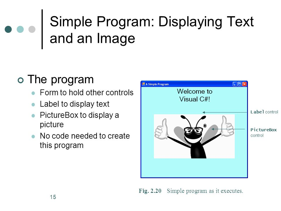 15 Simple Program: Displaying Text and an Image The program Form to hold other controls Label to display text PictureBox to display a picture No code needed to create this program Fig.