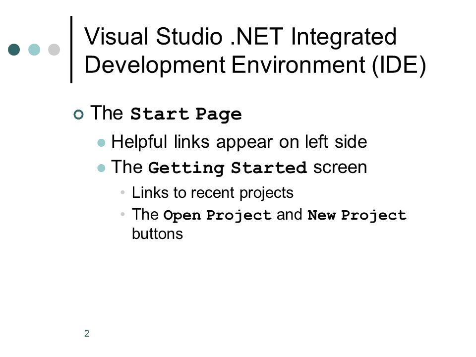 2 Visual Studio.NET Integrated Development Environment (IDE) The Start Page Helpful links appear on left side The Getting Started screen Links to recent projects The Open Project and New Project buttons