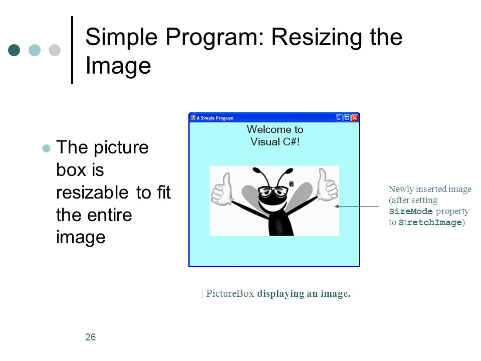 26 Simple Program: Resizing the Image Newly inserted image (after setting SizeMode property to S t retchImage ) The picture box is resizable to fit the entire image | PictureBox displaying an image.