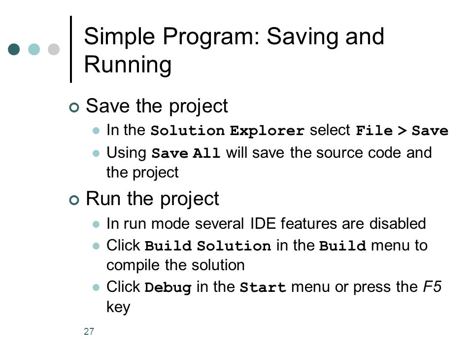 27 Simple Program: Saving and Running Save the project In the Solution Explorer select File > Save Using Save All will save the source code and the project Run the project In run mode several IDE features are disabled Click Build Solution in the Build menu to compile the solution Click Debug in the Start menu or press the F5 key