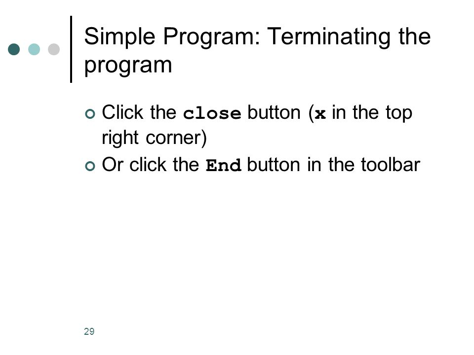 29 Simple Program: Terminating the program Click the close button ( x in the top right corner) Or click the End button in the toolbar