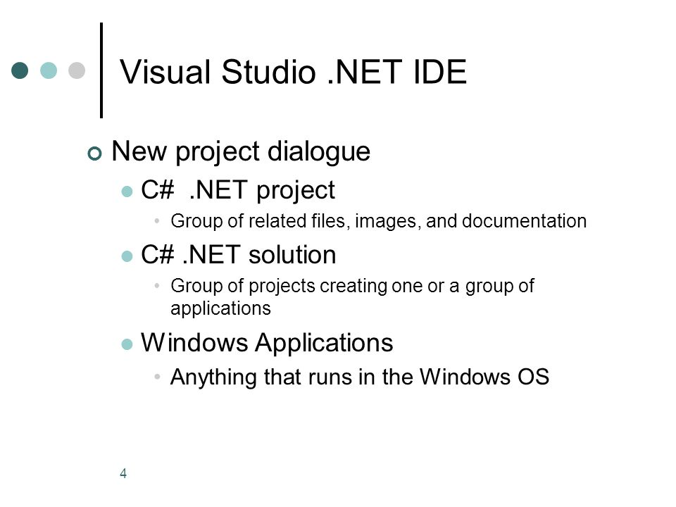 4 Visual Studio.NET IDE New project dialogue C#.NET project Group of related files, images, and documentation C#.NET solution Group of projects creating one or a group of applications Windows Applications Anything that runs in the Windows OS