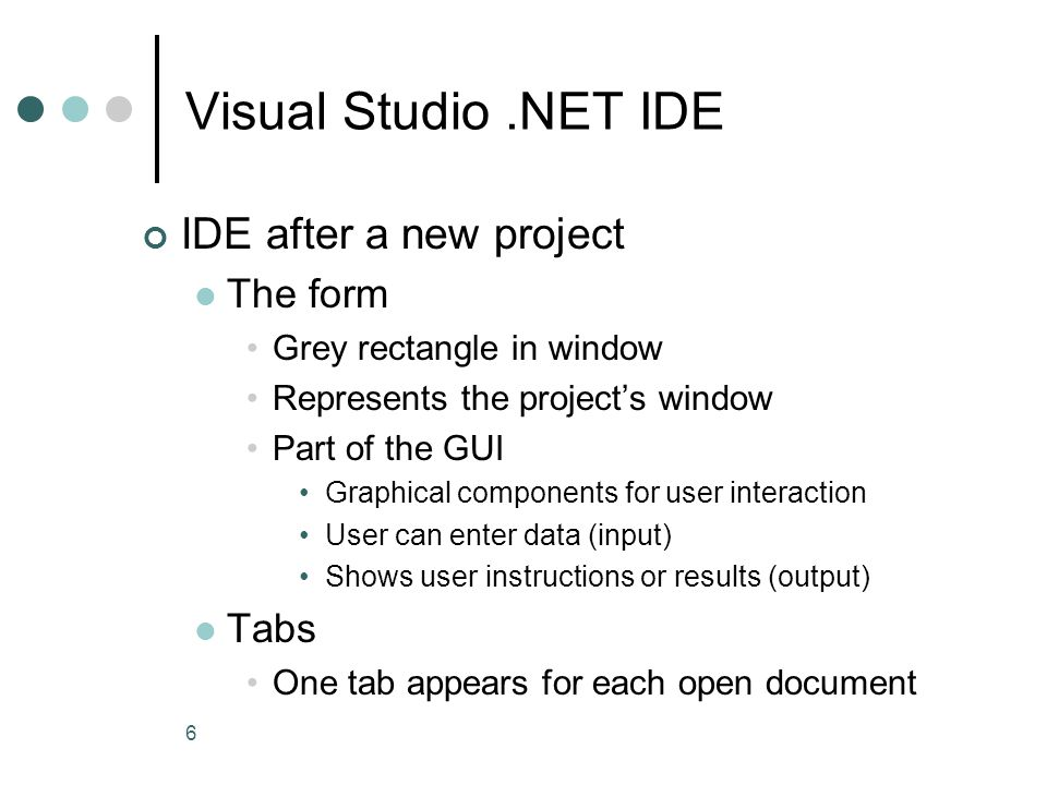 6 Visual Studio.NET IDE IDE after a new project The form Grey rectangle in window Represents the project's window Part of the GUI Graphical components for user interaction User can enter data (input) Shows user instructions or results (output) Tabs One tab appears for each open document