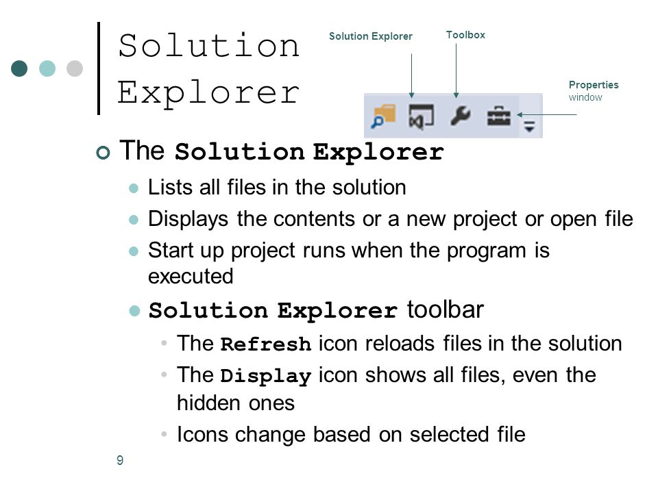 9 Solution Explorer The Solution Explorer Lists all files in the solution Displays the contents or a new project or open file Start up project runs when the program is executed Solution Explorer toolbar The Refresh icon reloads files in the solution The Display icon shows all files, even the hidden ones Icons change based on selected file Solution Explorer Toolbox Properties window