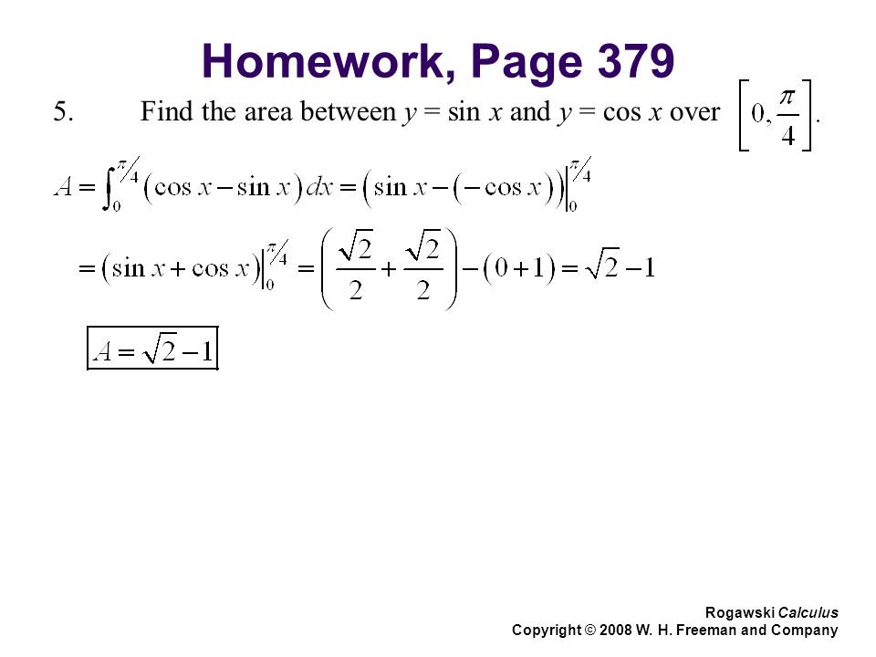 Homework, Page Find the area between y = sin x and y = cos x over Rogawski Calculus Copyright © 2008 W.