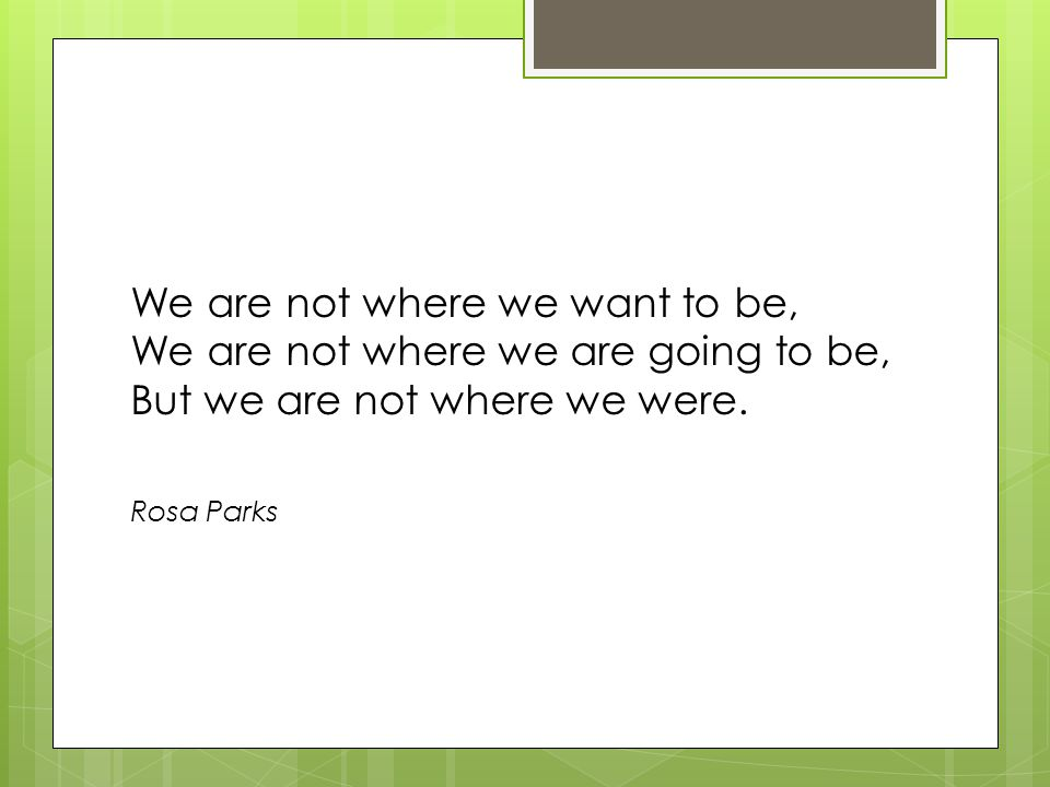 We are not where we want to be, We are not where we are going to be, But we are not where we were.