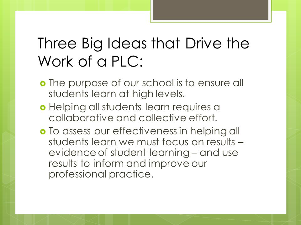 Three Big Ideas that Drive the Work of a PLC:  The purpose of our school is to ensure all students learn at high levels.