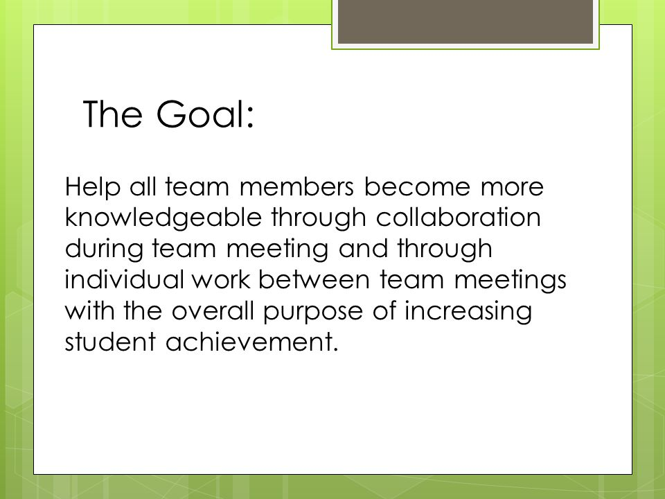 The Goal: Help all team members become more knowledgeable through collaboration during team meeting and through individual work between team meetings with the overall purpose of increasing student achievement.