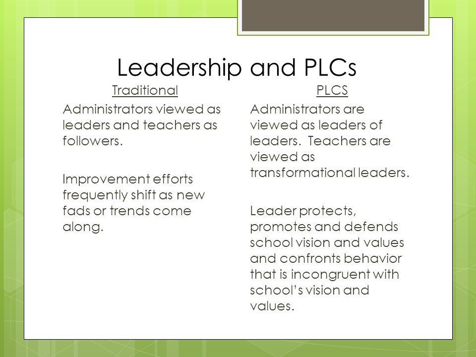 Leadership and PLCs Traditional Administrators viewed as leaders and teachers as followers.