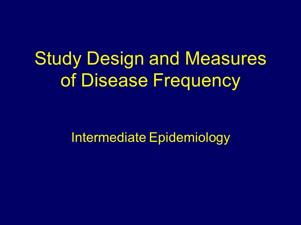 Study Design and Measures of Disease Frequency Intermediate Epidemiology