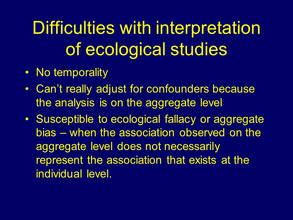 Difficulties with interpretation of ecological studies No temporality Can't really adjust for confounders because the analysis is on the aggregate level Susceptible to ecological fallacy or aggregate bias – when the association observed on the aggregate level does not necessarily represent the association that exists at the individual level.
