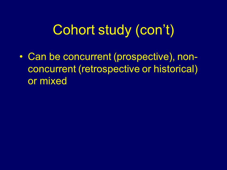 Cohort study (con't) Can be concurrent (prospective), non- concurrent (retrospective or historical) or mixed