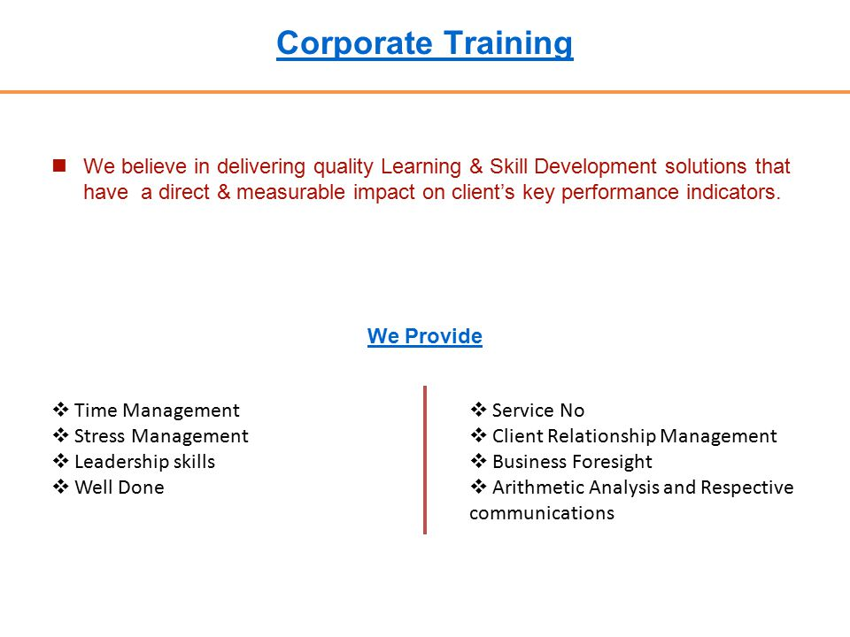 Corporate Training We believe in delivering quality Learning & Skill Development solutions that have a direct & measurable impact on client's key performance indicators.
