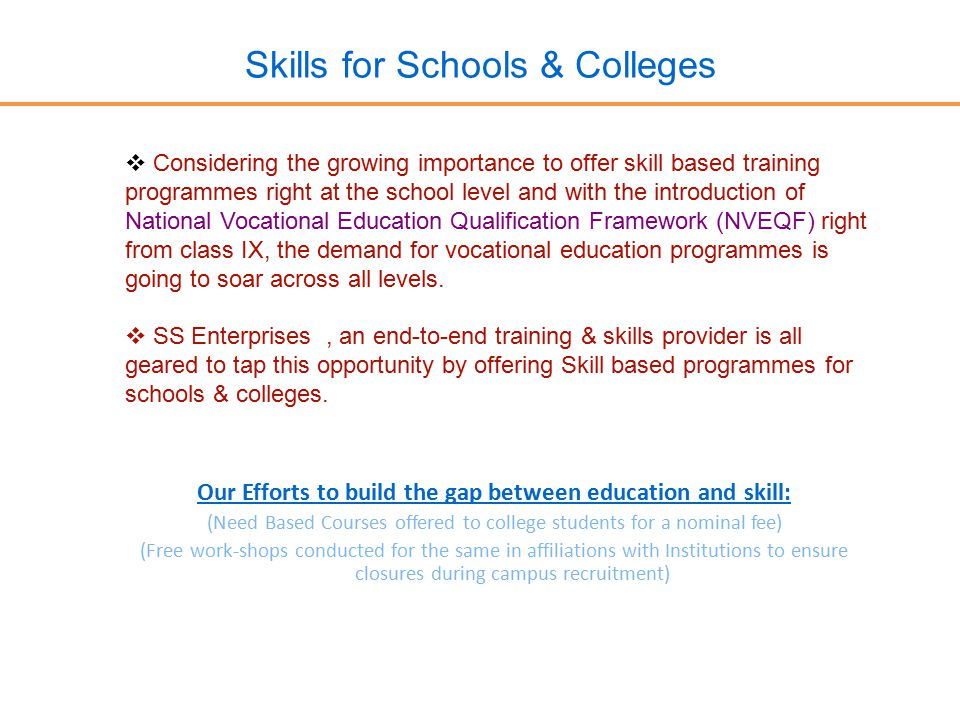 Skills for Schools & Colleges  Considering the growing importance to offer skill based training programmes right at the school level and with the introduction of National Vocational Education Qualification Framework (NVEQF) right from class IX, the demand for vocational education programmes is going to soar across all levels.