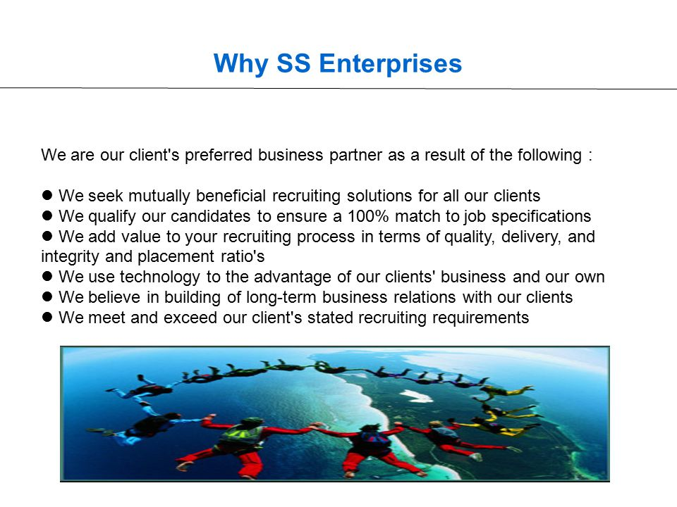 Why SS Enterprises We are our client s preferred business partner as a result of the following : We seek mutually beneficial recruiting solutions for all our clients We qualify our candidates to ensure a 100% match to job specifications We add value to your recruiting process in terms of quality, delivery, and integrity and placement ratio s We use technology to the advantage of our clients business and our own We believe in building of long-term business relations with our clients We meet and exceed our client s stated recruiting requirements