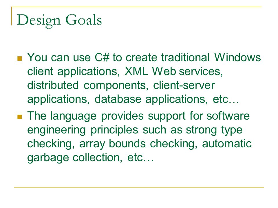 Design Goals You can use C# to create traditional Windows client applications, XML Web services, distributed components, client-server applications, database applications, etc… The language provides support for software engineering principles such as strong type checking, array bounds checking, automatic garbage collection, etc…