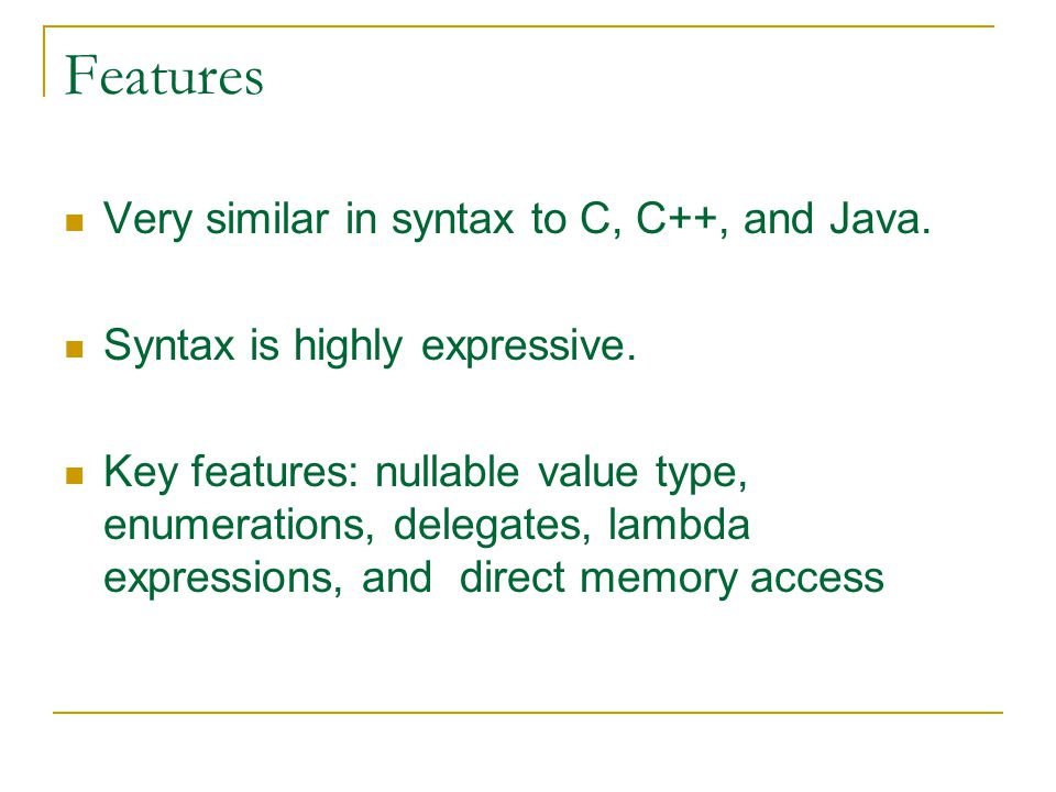 Features Very similar in syntax to C, C++, and Java.