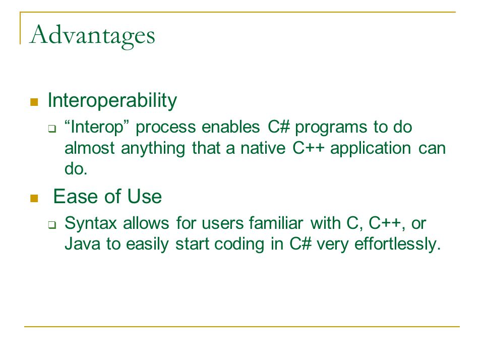 Advantages Interoperability  Interop process enables C# programs to do almost anything that a native C++ application can do.