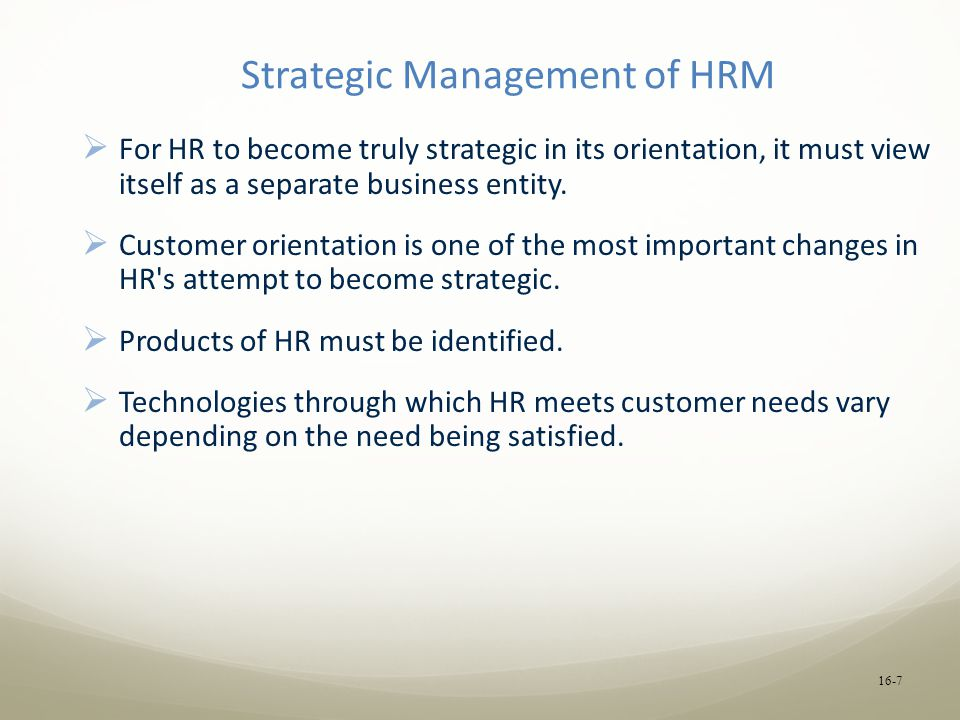 Strategic Management of HRM  For HR to become truly strategic in its orientation, it must view itself as a separate business entity.