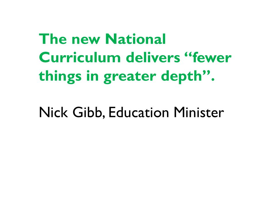 The new National Curriculum delivers fewer things in greater depth . Nick Gibb, Education Minister