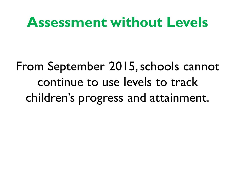 Assessment without Levels From September 2015, schools cannot continue to use levels to track children's progress and attainment.