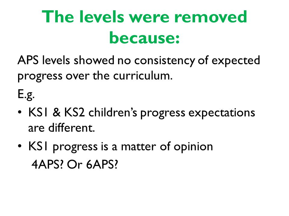 The levels were removed because: APS levels showed no consistency of expected progress over the curriculum.