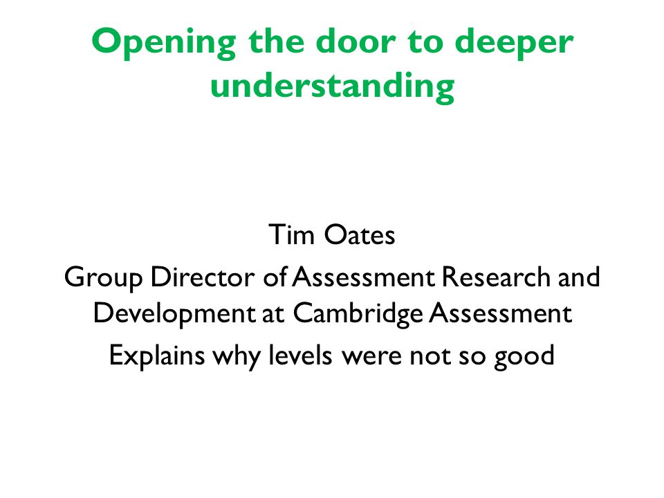 Opening the door to deeper understanding Tim Oates Group Director of Assessment Research and Development at Cambridge Assessment Explains why levels were not so good