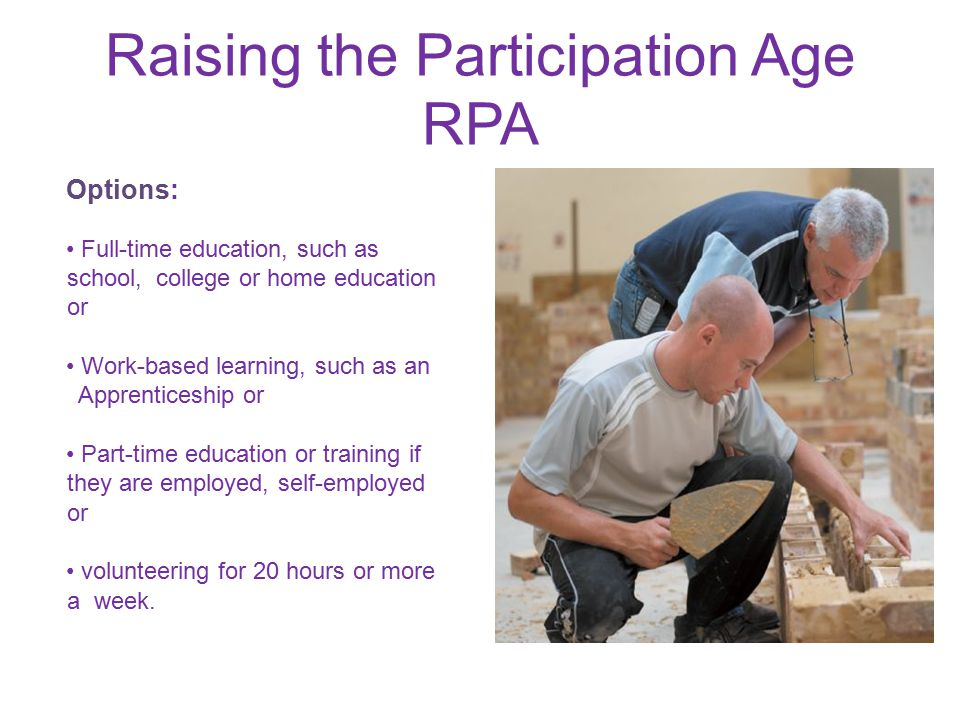 Raising the Participation Age RPA Options: Full-time education, such as school, college or home education or Work-based learning, such as an Apprenticeship or Part-time education or training if they are employed, self-employed or volunteering for 20 hours or more a week.
