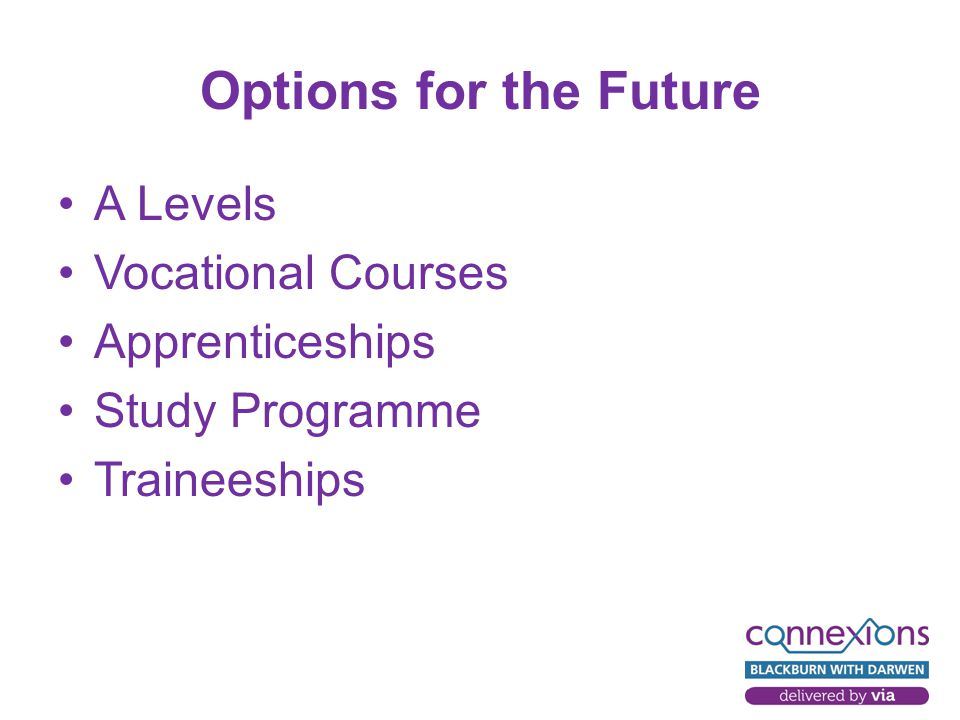 Options for the Future A Levels Vocational Courses Apprenticeships Study Programme Traineeships