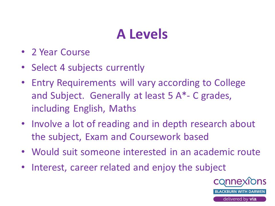 A Levels 2 Year Course Select 4 subjects currently Entry Requirements will vary according to College and Subject.