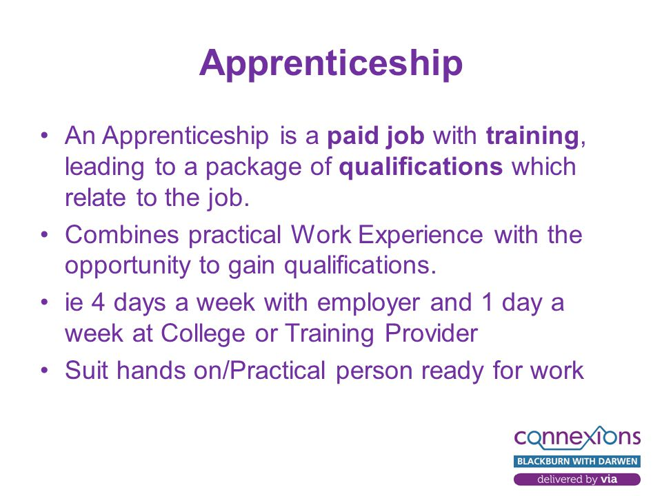 Apprenticeship An Apprenticeship is a paid job with training, leading to a package of qualifications which relate to the job.